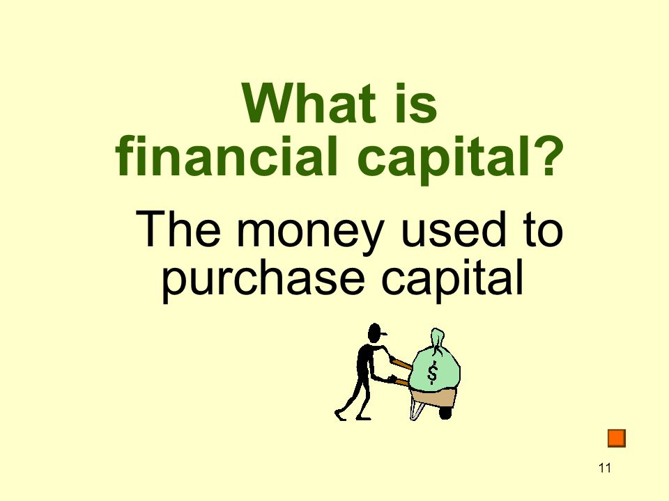 11 What is financial capital The money used to purchase capital