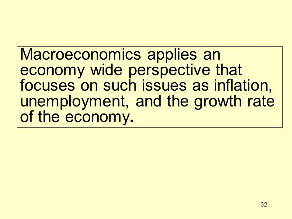 32 Macroeconomics applies an economy wide perspective that focuses on such issues as inflation, unemployment, and the growth rate of the economy.