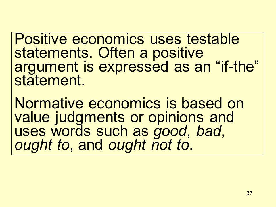 37 Positive economics uses testable statements.