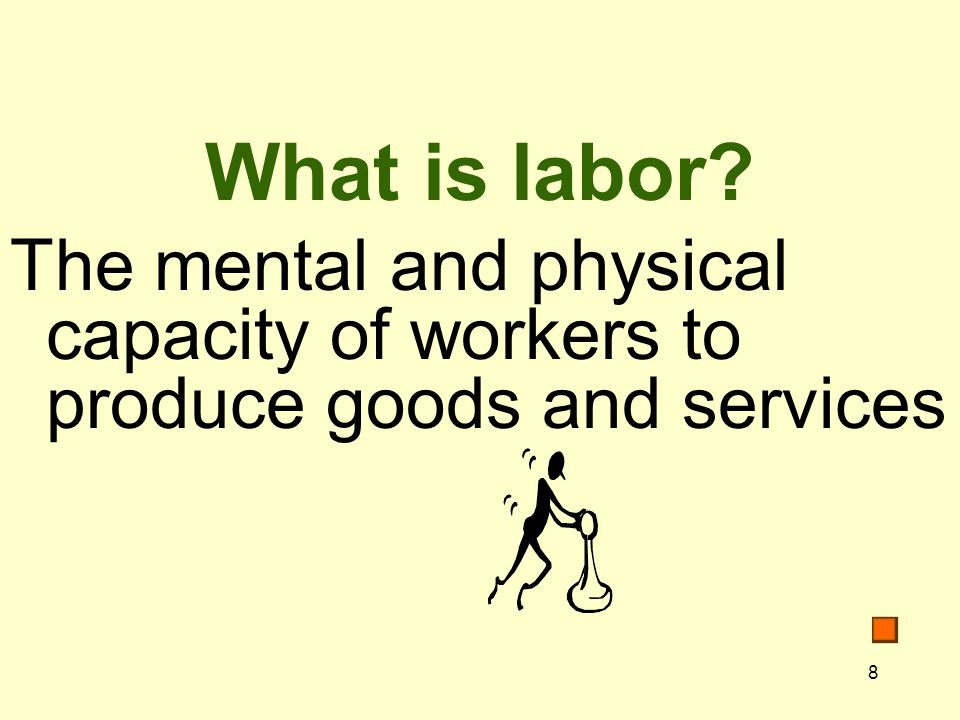8 What is labor The mental and physical capacity of workers to produce goods and services