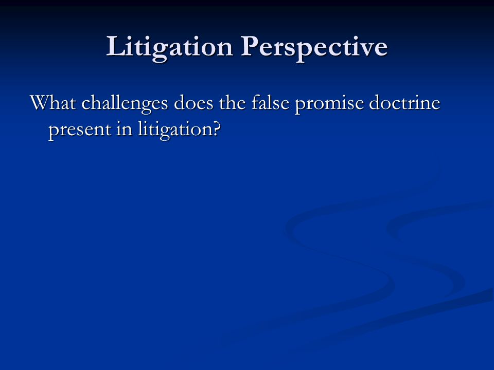 Litigation Perspective What challenges does the false promise doctrine present in litigation