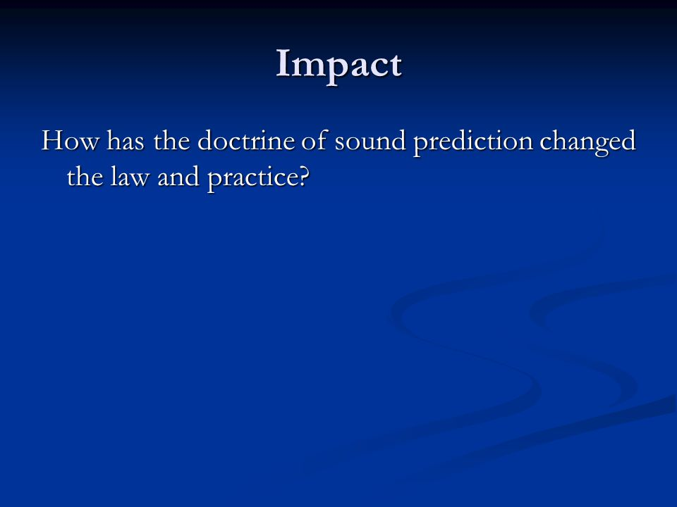 Impact How has the doctrine of sound prediction changed the law and practice