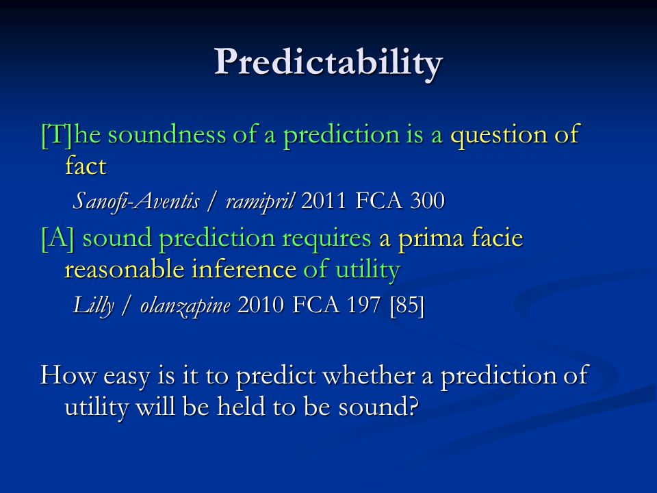 Predictability [T]he soundness of a prediction is a question of fact Sanofi-Aventis / ramipril 2011 FCA 300 [A] sound prediction requires a prima facie reasonable inference of utility Lilly / olanzapine 2010 FCA 197 [85] How easy is it to predict whether a prediction of utility will be held to be sound