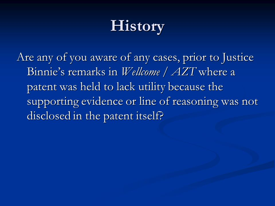 History Are any of you aware of any cases, prior to Justice Binnie's remarks in Wellcome / AZT where a patent was held to lack utility because the supporting evidence or line of reasoning was not disclosed in the patent itself