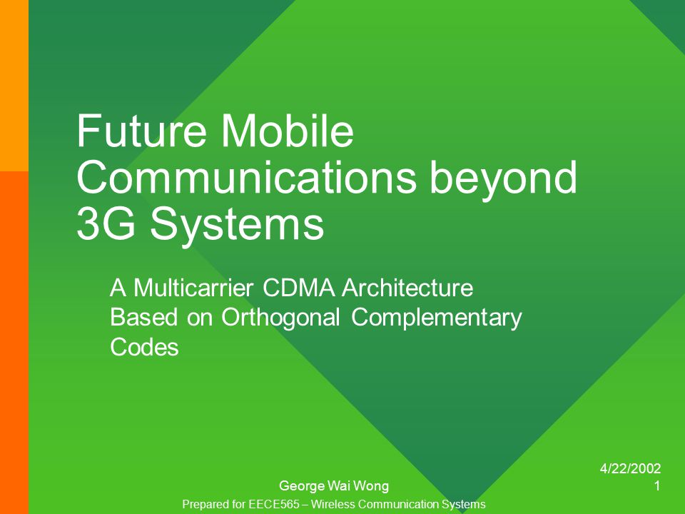 4/22/2002 George Wai Wong 1 Future Mobile Communications beyond 3G Systems A Multicarrier CDMA Architecture Based on Orthogonal Complementary Codes Prepared for EECE565 – Wireless Communication Systems