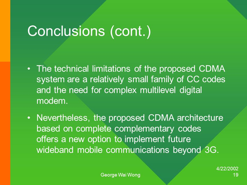 4/22/2002 George Wai Wong 19 Conclusions (cont.) The technical limitations of the proposed CDMA system are a relatively small family of CC codes and the need for complex multilevel digital modem.