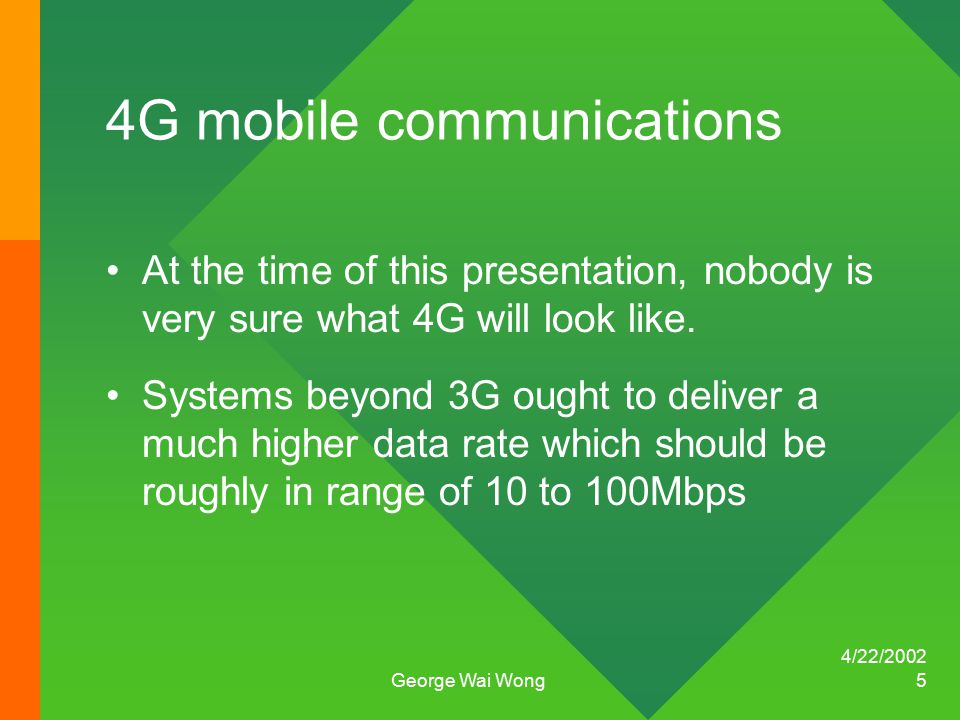 4/22/2002 George Wai Wong 5 4G mobile communications At the time of this presentation, nobody is very sure what 4G will look like.