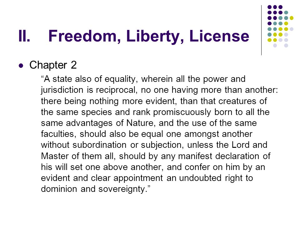 """II.Freedom, Liberty, License Chapter 2 """"A state also of equality, wherein all the power and jurisdiction is reciprocal, no one having more than anothe"""