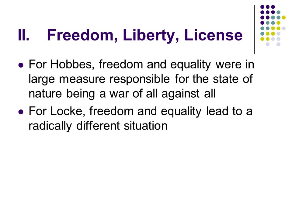 II.Freedom, Liberty, License For Hobbes, freedom and equality were in large measure responsible for the state of nature being a war of all against all