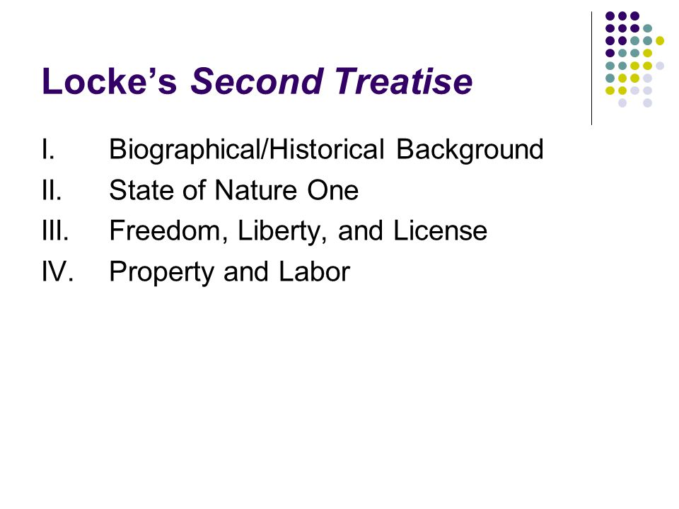 Locke's Second Treatise I.Biographical/Historical Background II. State of Nature One III.Freedom, Liberty, and License IV.Property and Labor
