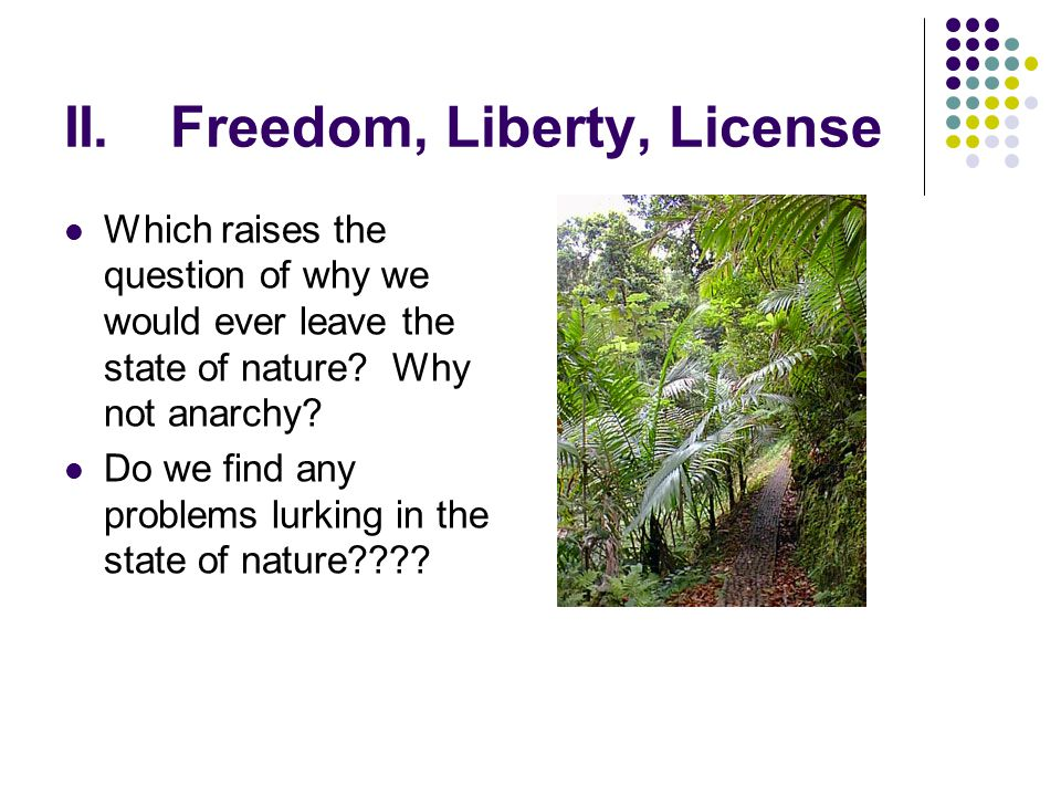 II.Freedom, Liberty, License Which raises the question of why we would ever leave the state of nature? Why not anarchy? Do we find any problems lurkin