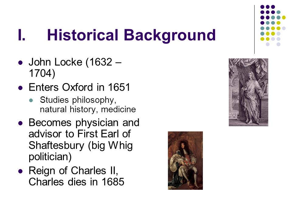 I.Historical Background John Locke (1632 – 1704) Enters Oxford in 1651 Studies philosophy, natural history, medicine Becomes physician and advisor to
