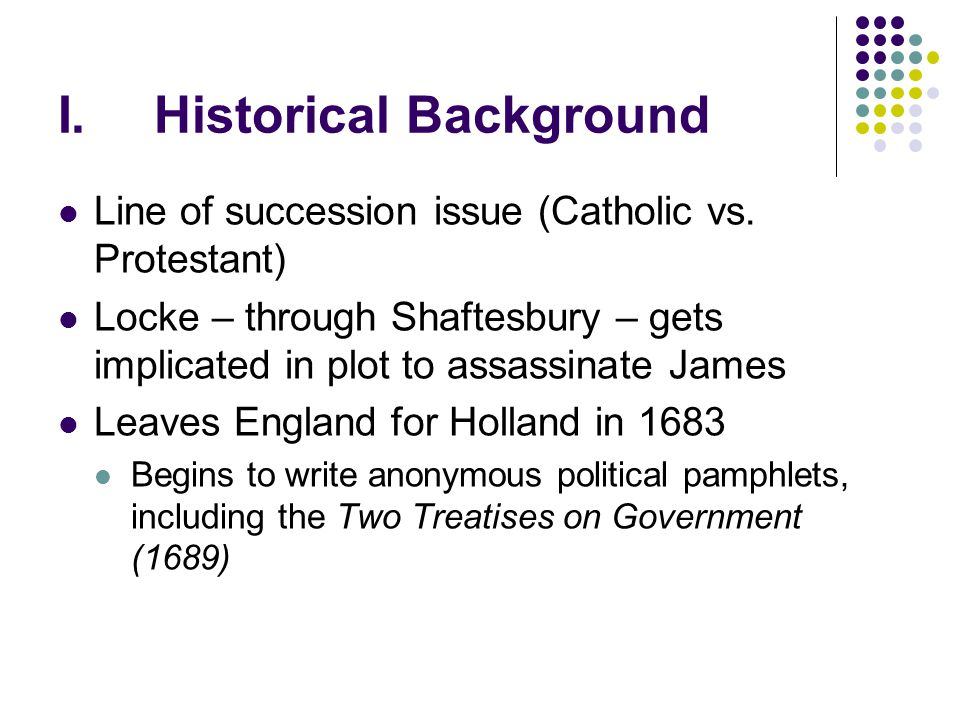 I.Historical Background Line of succession issue (Catholic vs. Protestant) Locke – through Shaftesbury – gets implicated in plot to assassinate James