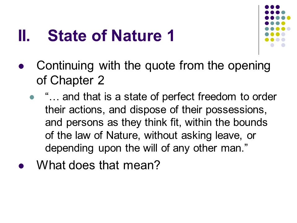 """II.State of Nature 1 Continuing with the quote from the opening of Chapter 2 """"… and that is a state of perfect freedom to order their actions, and dis"""