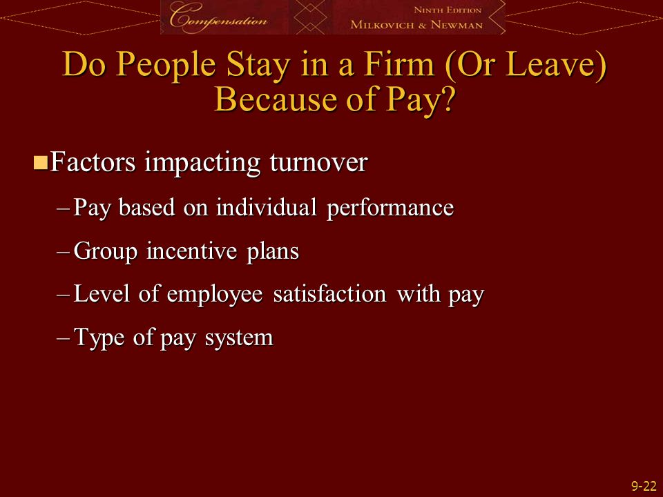 9-22 Do People Stay in a Firm (Or Leave) Because of Pay? Factors impacting turnover Factors impacting turnover –Pay based on individual performance –G