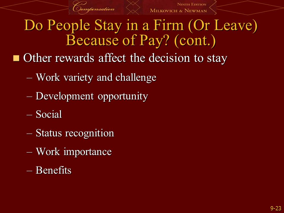 9-23 Do People Stay in a Firm (Or Leave) Because of Pay? (cont.) Other rewards affect the decision to stay Other rewards affect the decision to stay –