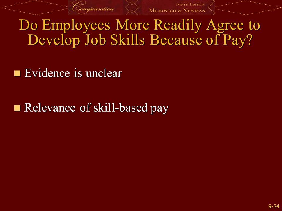 9-24 Do Employees More Readily Agree to Develop Job Skills Because of Pay? Evidence is unclear Evidence is unclear Relevance of skill-based pay Releva