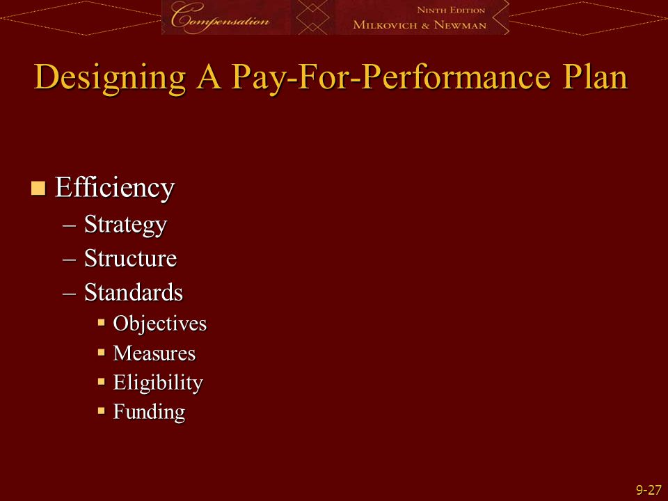 9-27 Designing A Pay-For-Performance Plan Efficiency Efficiency –Strategy –Structure –Standards  Objectives  Measures  Eligibility  Funding
