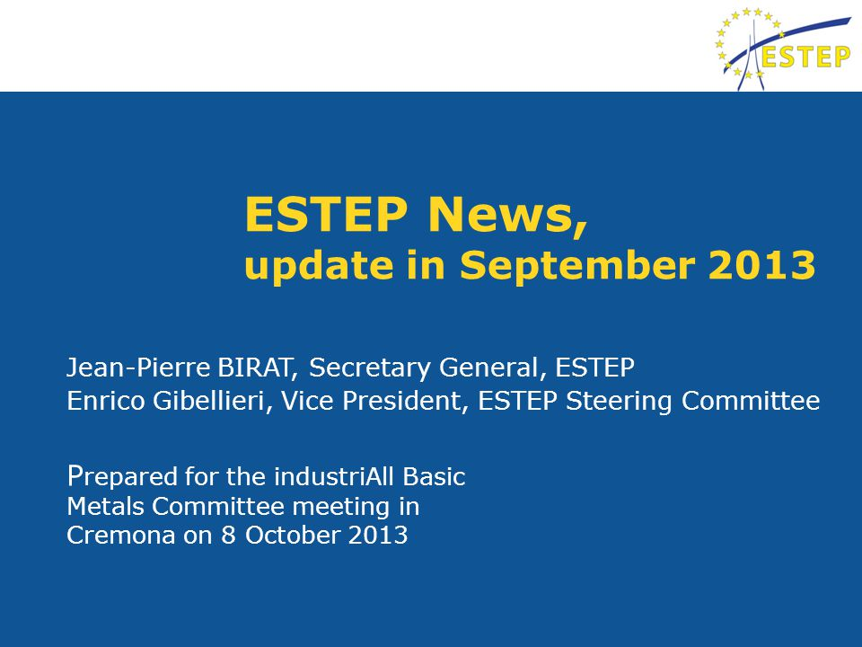 ESTEP News, update in September 2013 P repared for the industriAll Basic Metals Committee meeting in Cremona on 8 October 2013 Jean-Pierre BIRAT, Secretary General, ESTEP Enrico Gibellieri, Vice President, ESTEP Steering Committee