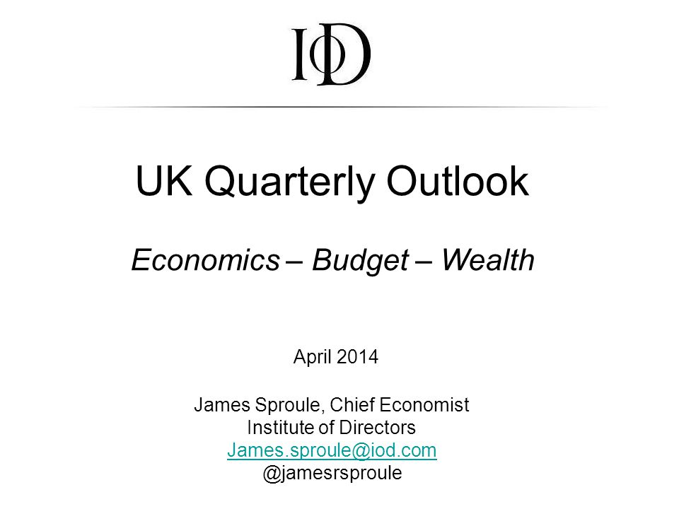UK Quarterly Outlook Economics – Budget – Wealth April 2014 James Sproule, Chief Economist Institute of Directors James.sproule@iod.com @jamesrsproule James.sproule@iod.com