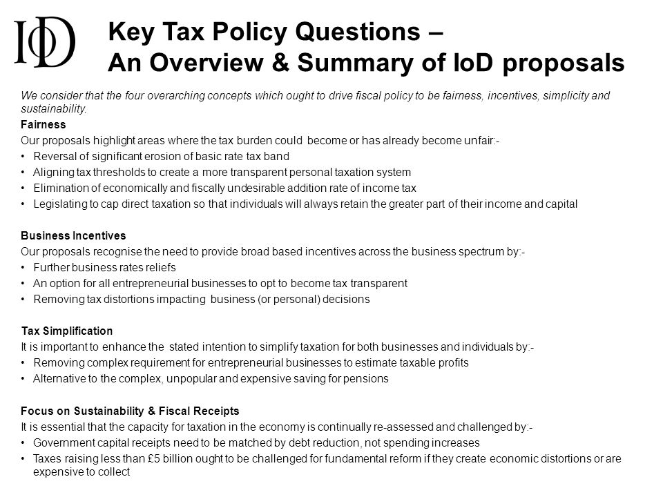 Key Tax Policy Questions – An Overview & Summary of IoD proposals We consider that the four overarching concepts which ought to drive fiscal policy to