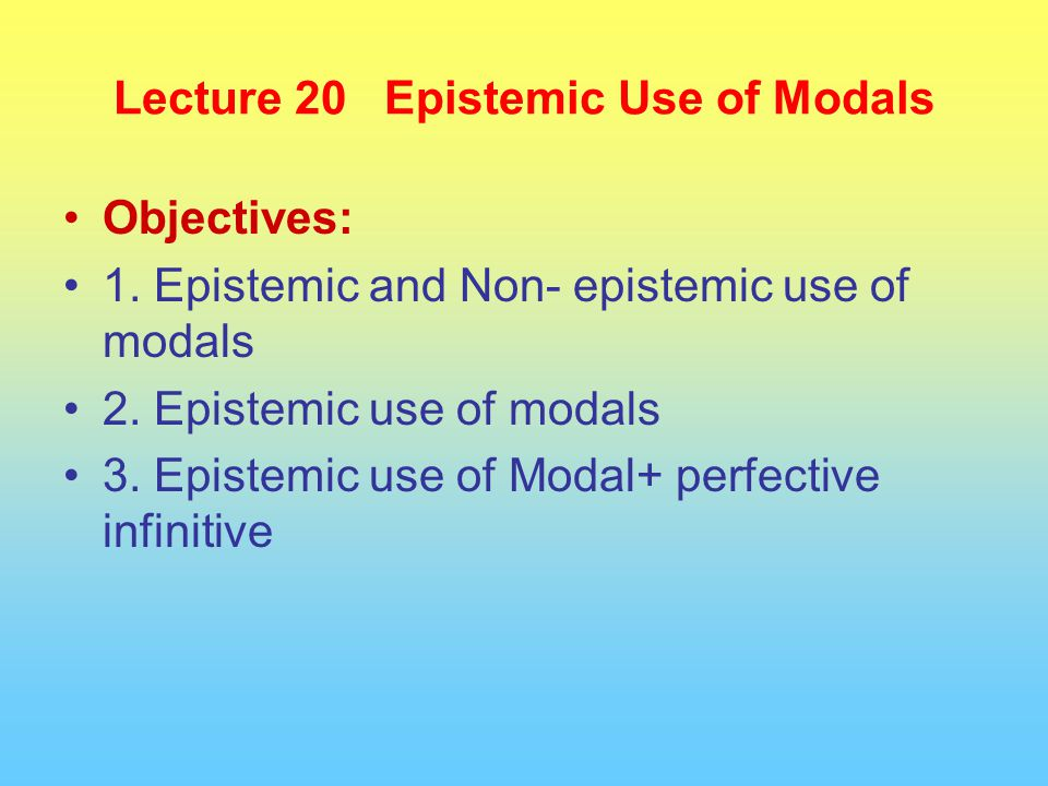 Lecture 20 Epistemic Use of Modals Objectives: 1. Epistemic and Non- epistemic use of modals 2.