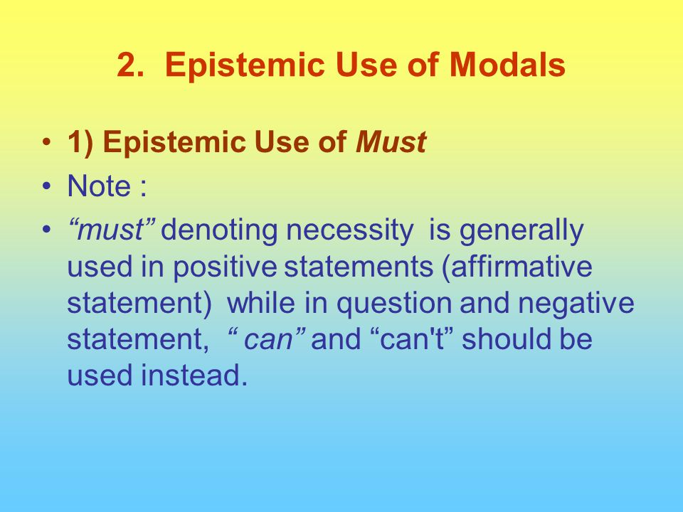 "1) Epistemic Use of Must Note : ""must"" denoting necessity is generally used in positive statements (affirmative statement) while in question and negat"