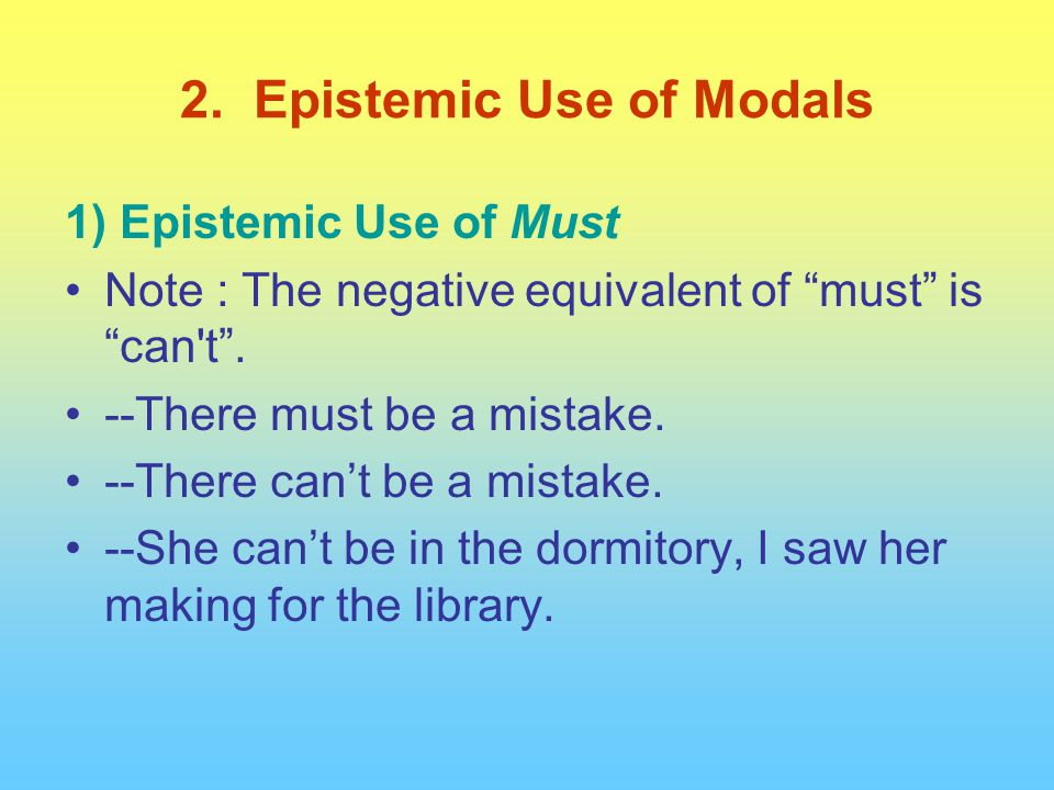 "1) Epistemic Use of Must Note : The negative equivalent of ""must"" is ""can't"". --There must be a mistake. --There can't be a mistake. --She can't be in"