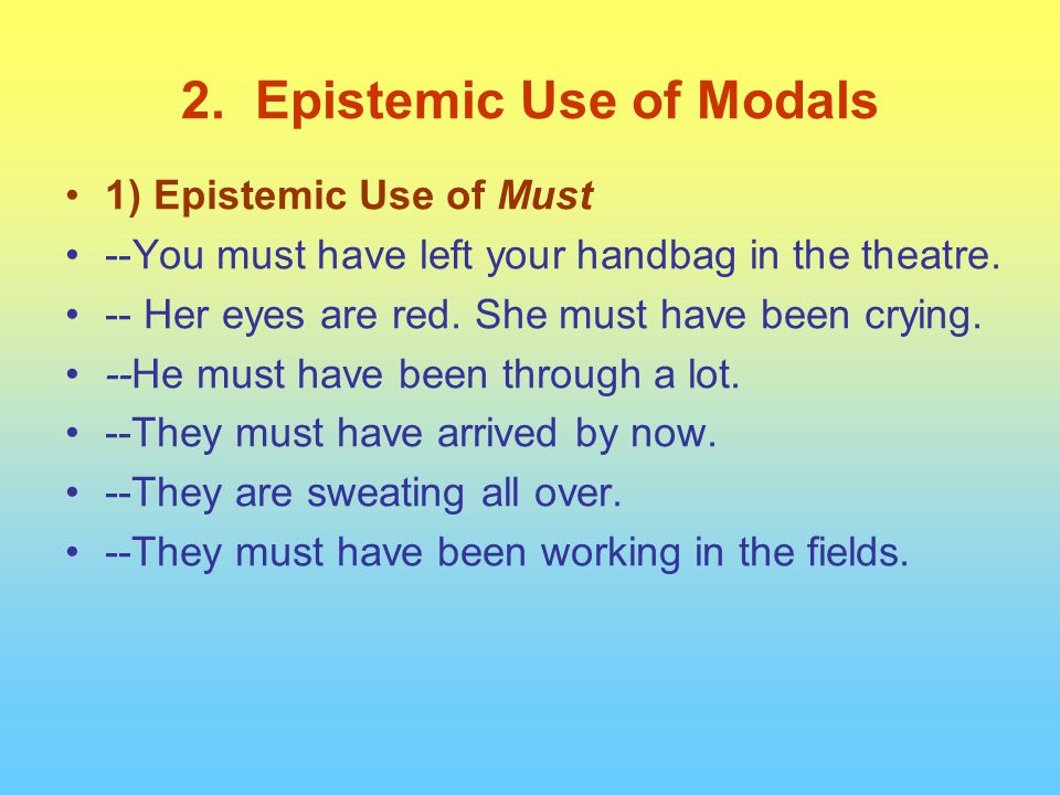 2. Epistemic Use of Modals 1) Epistemic Use of Must --You must have left your handbag in the theatre. -- Her eyes are red. She must have been crying.