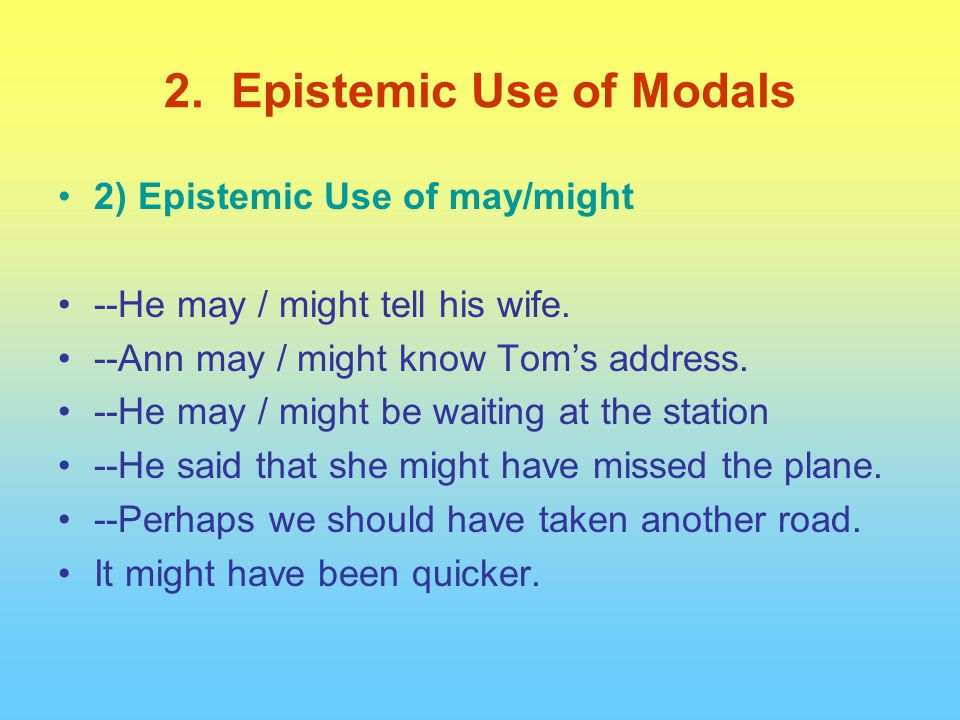 2) Epistemic Use of may/might --He may / might tell his wife. --Ann may / might know Tom's address. --He may / might be waiting at the station --He sa