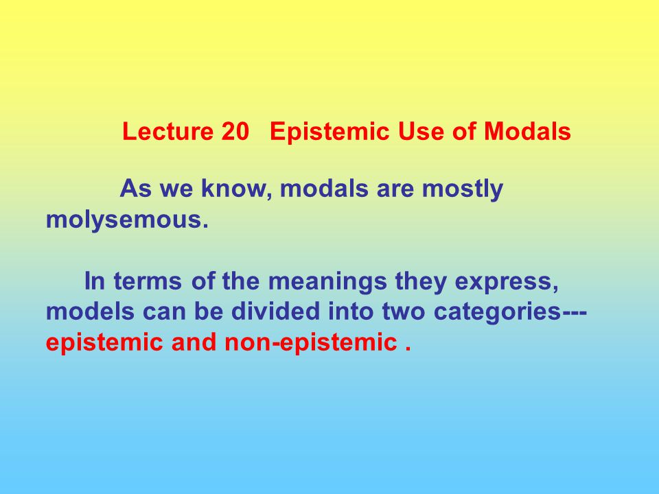 Lecture 20 Epistemic Use of Modals As we know, modals are mostly molysemous. In terms of the meanings they express, models can be divided into two cat