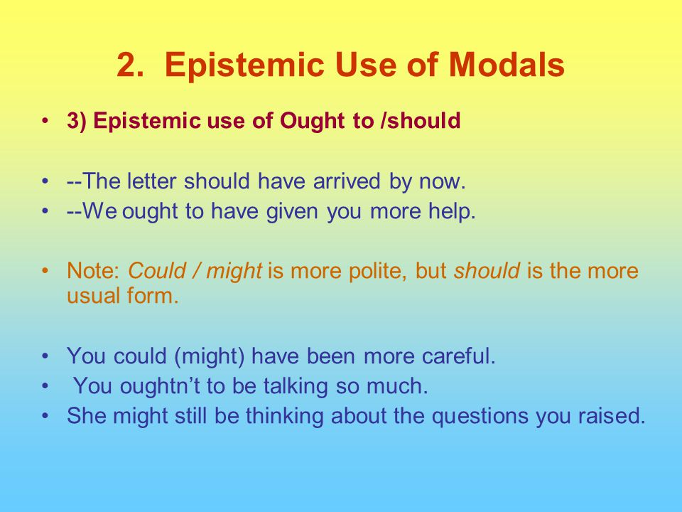 3) Epistemic use of Ought to /should --The letter should have arrived by now. --We ought to have given you more help. Note: Could / might is more poli