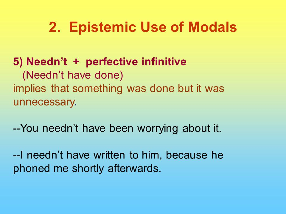 5) Needn't + perfective infinitive (Needn't have done) implies that something was done but it was unnecessary.
