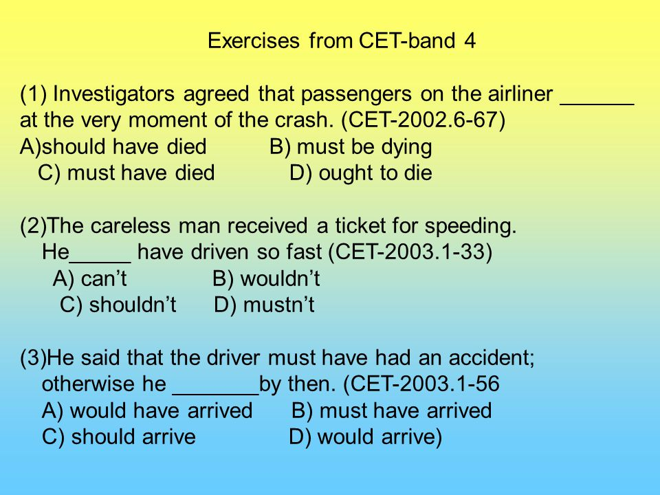 Exercises from CET-band 4 (1) Investigators agreed that passengers on the airliner ______ at the very moment of the crash. (CET-2002.6-67) A)should ha