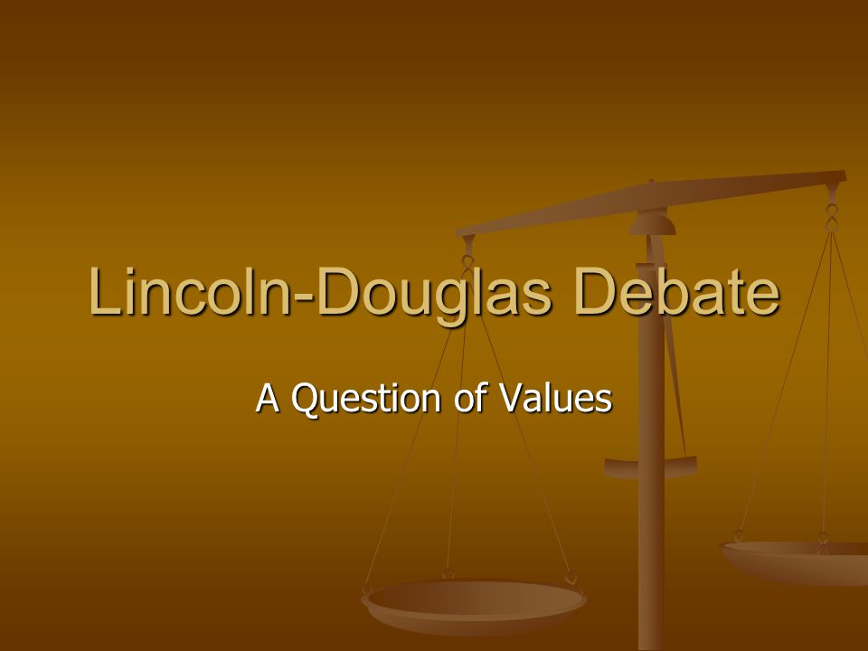 Lincoln-Douglas Debate A Question of Values
