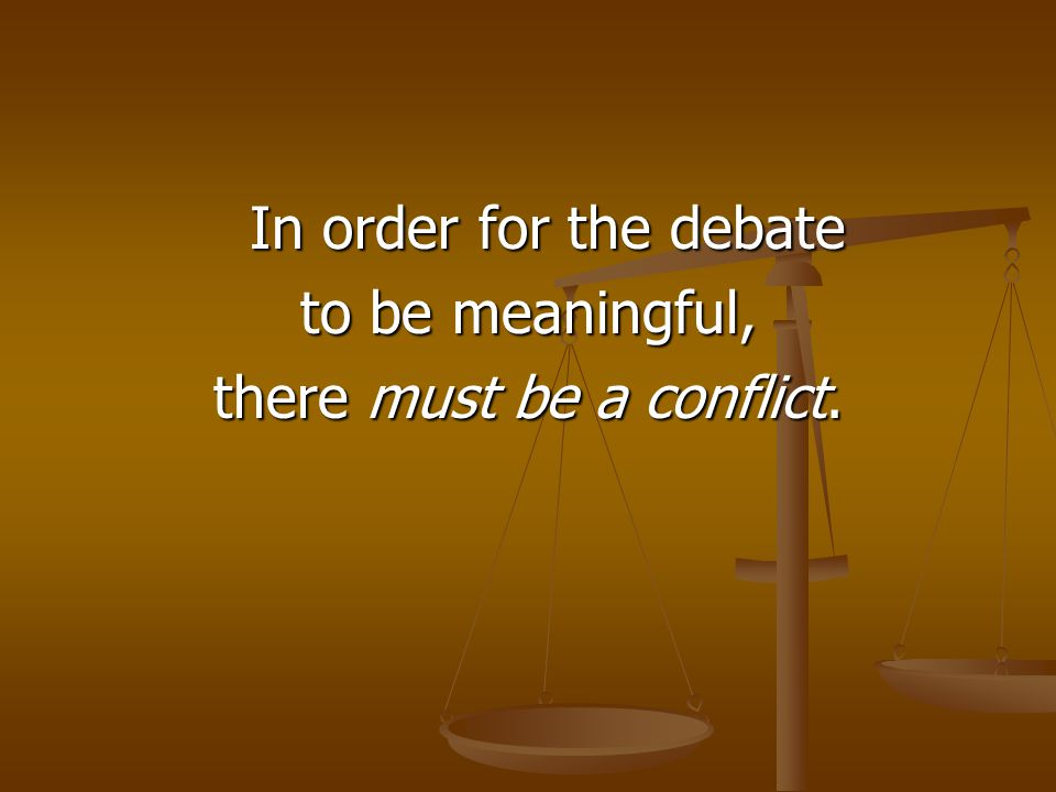 In order for the debate to be meaningful, there must be a conflict.