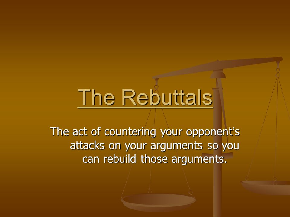 The Rebuttals The act of countering your opponent ' s attacks on your arguments so you can rebuild those arguments.