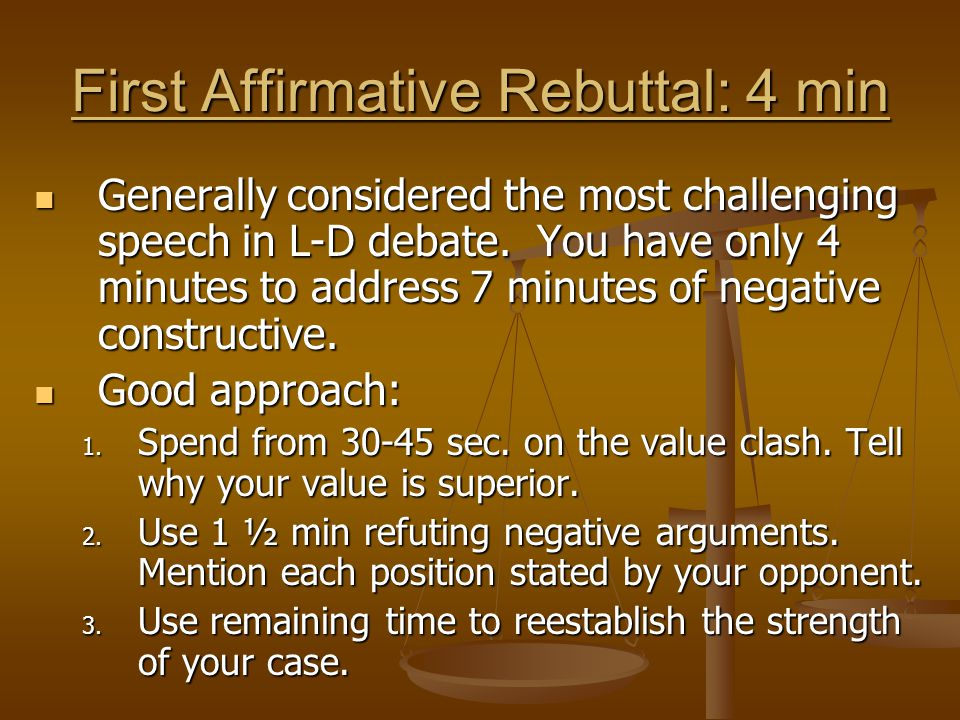 First Affirmative Rebuttal: 4 min Generally considered the most challenging speech in L-D debate. You have only 4 minutes to address 7 minutes of nega