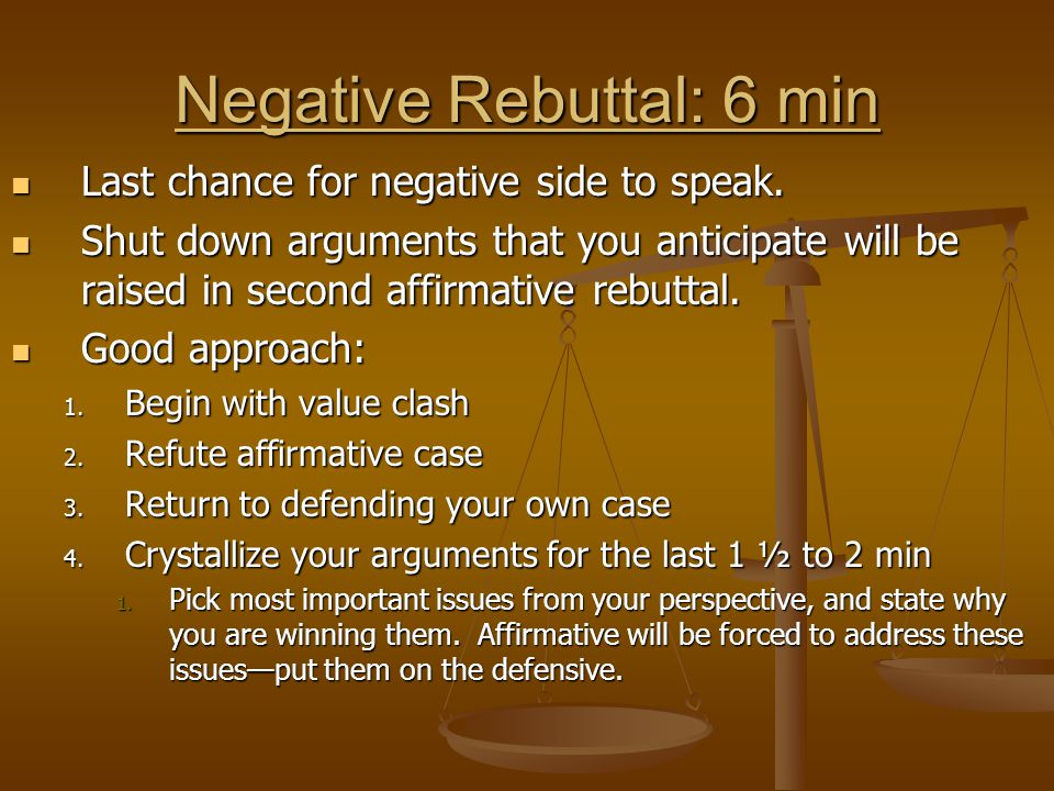 Negative Rebuttal: 6 min Last chance for negative side to speak. Last chance for negative side to speak. Shut down arguments that you anticipate will