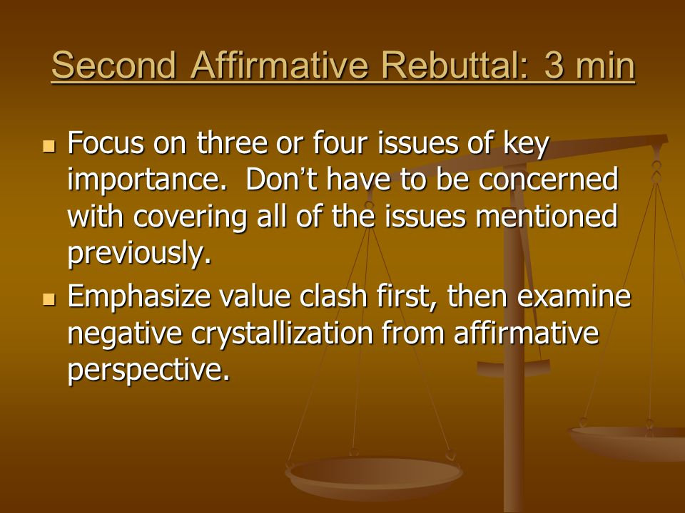 Second Affirmative Rebuttal: 3 min Focus on three or four issues of key importance. Don ' t have to be concerned with covering all of the issues menti