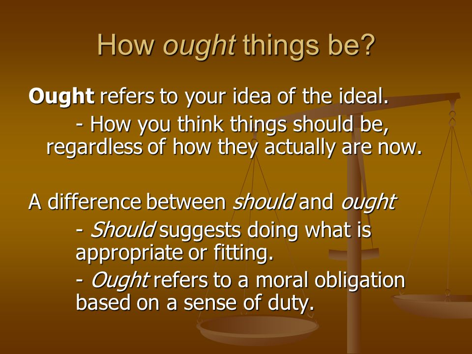 How ought things be? Ought refers to your idea of the ideal. - How you think things should be, regardless of how they actually are now. A difference b