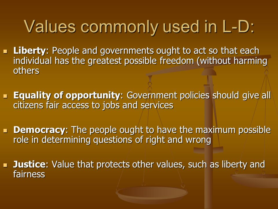 Values commonly used in L-D: Liberty: People and governments ought to act so that each individual has the greatest possible freedom (without harming o
