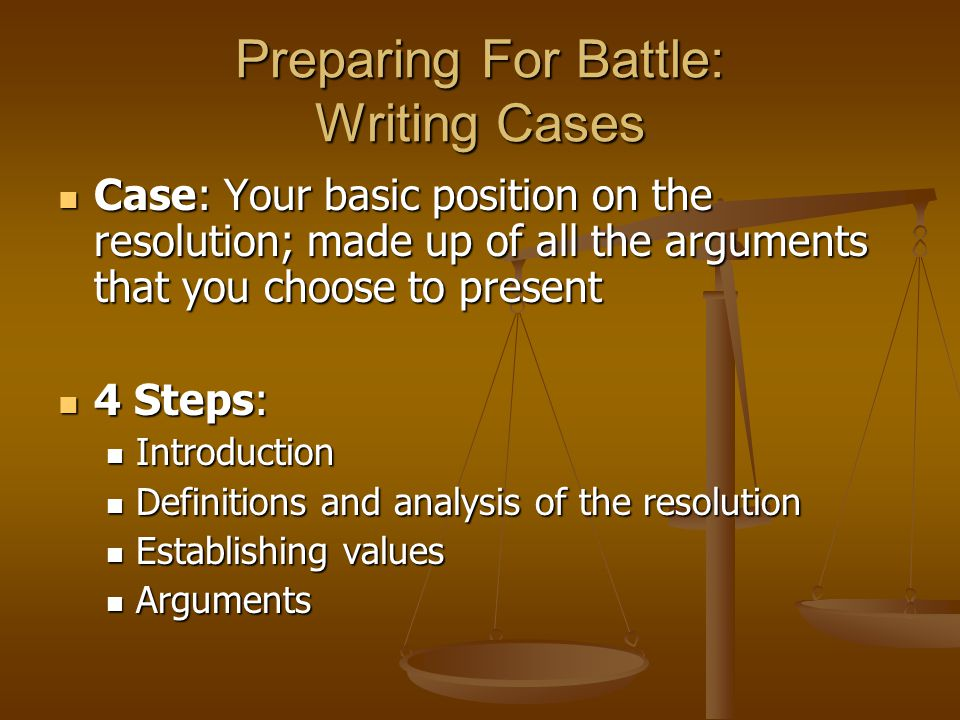 Preparing For Battle: Writing Cases Case: Your basic position on the resolution; made up of all the arguments that you choose to present Case: Your ba