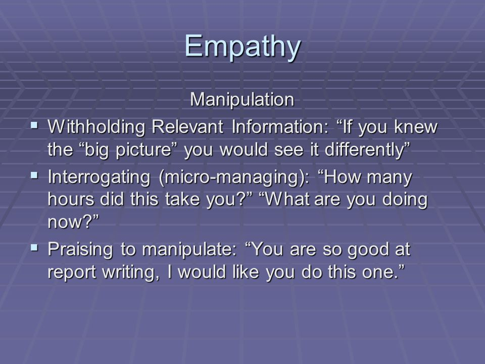 Empathy Manipulation  Withholding Relevant Information: If you knew the big picture you would see it differently  Interrogating (micro-managing): How many hours did this take you What are you doing now  Praising to manipulate: You are so good at report writing, I would like you do this one.