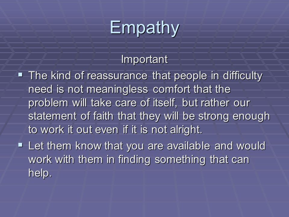 Empathy Important  The kind of reassurance that people in difficulty need is not meaningless comfort that the problem will take care of itself, but rather our statement of faith that they will be strong enough to work it out even if it is not alright.
