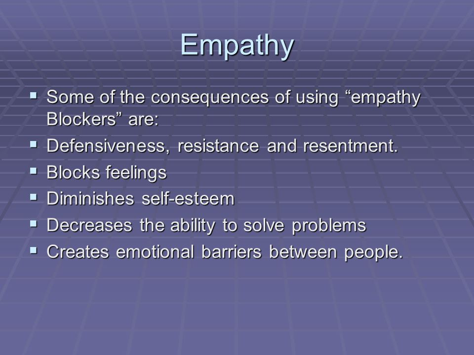 Empathy  Some of the consequences of using empathy Blockers are:  Defensiveness, resistance and resentment.
