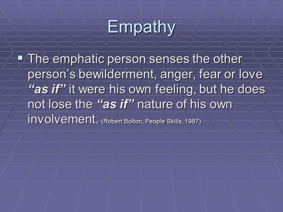 Empathy  The emphatic person senses the other person's bewilderment, anger, fear or love as if it were his own feeling, but he does not lose the as if nature of his own involvement.