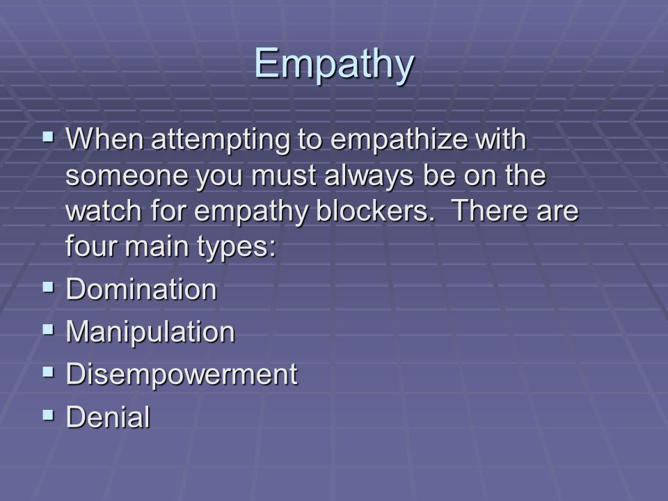 Empathy  When attempting to empathize with someone you must always be on the watch for empathy blockers.