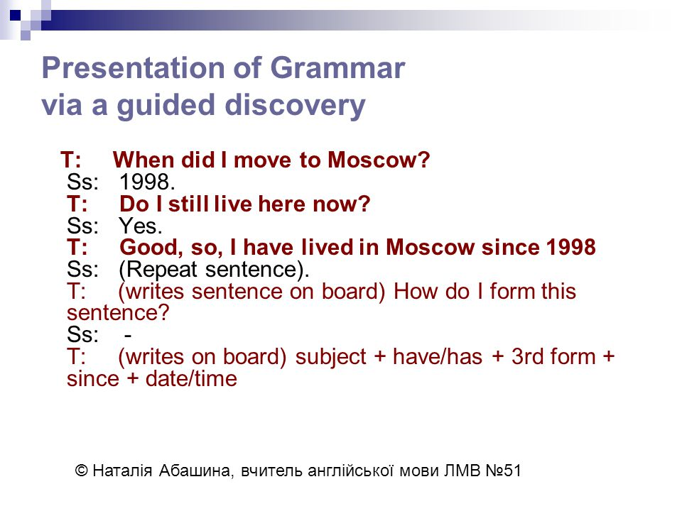 Presentation of Grammar via a guided discovery T: When did I move to Moscow.