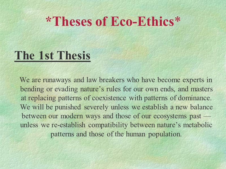 *Theses of Eco-Ethics* The 1st Thesis We are runaways and law breakers who have become experts in bending or evading nature's rules for our own ends, and masters at replacing patterns of coexistence with patterns of dominance.